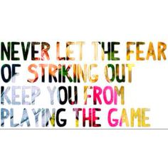 Never let the fear of striking out, keep you from playing the game.