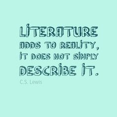 """""""Literature adds to reality, it does not simply describe it."""" C.S. Lewis"""