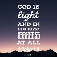 God is light, and in him is no darkness at all. -1 John 1:5