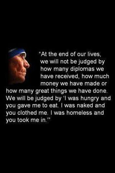 Mother Teresa- this quote speaks for itself, this is how all humans should live by, with complete humility and reverence for everyone. Mother Teresa's great generous heart, kindness, and all the other great fruits she has,shows the passion which we all should also live by to attain real greatness and success, which is the joy of humbly helping others by pouring all our love to those in need.