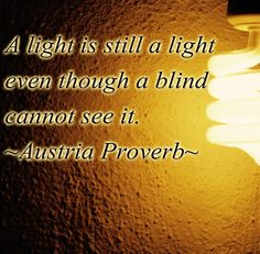 A light is still a light even though a blind cannot see it - Austria Proverb