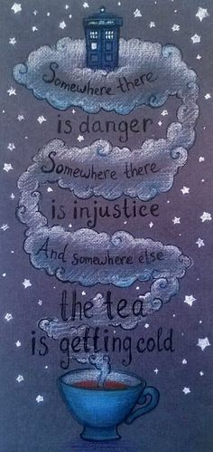"""""""Somewhere there is danger. Somewhere the is injustice and somewhere else the tea is getting cold."""" (Doctor Who) Tardis, Quotes Funny Sarcastic, Tea Quotes, Doctor Who Quotes, Cuppa Tea, Geek Out, Dr Who, Superwholock, Trauma"""