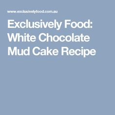 Exclusively Food: White Chocolate Mud Cake Recipe