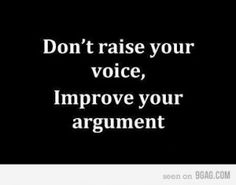 Don't raise your voice, improve your argument. I Effective Communication. Respect. Argument. Dispute. Conflicts. Resolution. Verbal Abuse.