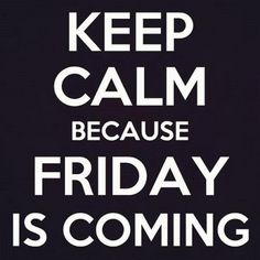 Friday is coming!