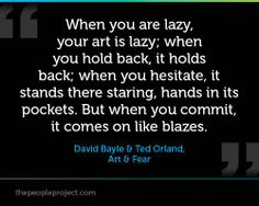 When you are lazy, your art is lazy; when you hold back, it holds back; when you hesitate, it stands there staring, hands in its pockets. But when you commit, it comes on like blazes. David Bayle