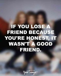 """""""If you lose a friend because you're honest, it wasn't a good friend."""""""