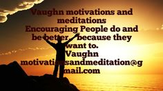 Vaughn motivations and meditations Art the motivator. I am a person who can help others become enthusiastic about  what they do: I am a great/powerful/strong motivator.   A teacher  and encourager of positive living.