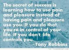 The secret of success is learning how to use pain and pleasure instead of having pain and pleasure use you if you do that you're in control of your life if you don't life controls you