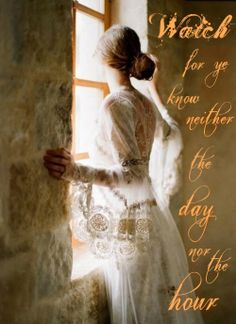 Matthew 25:13 Watch therefore, for ye know neither the day nor the hour wherein the Son of man cometh.