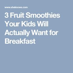 3 Fruit Smoothies Your Kids Will Actually Want for Breakfast