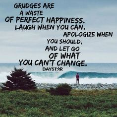 Grudges are a waste of perfect happiness. Laugh when you can, apologize when you should, and let go of what you can't change. [Daystar.com]
