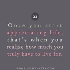 Once you start appreciating life, that's when you realize how much you truly have to live for.