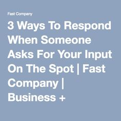 3 Ways To Respond When Someone Asks For Your Input On The Spot | Fast Company | Business + Innovation