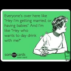I'm married and would still like someone to day drink with me...this is why I need a full time job