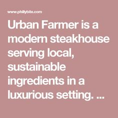 Urban Farmer is a modern steakhouse serving local, sustainable ingredients in a luxurious setting. The restaurant immediately made a bold commitment to serving Philadelphia's finest farm-fresh ingredients, and has forged relationships with local meat and produce purveyors that inform and influence their menu throughout the year.