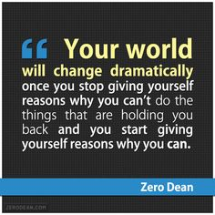 """Your world will change dramatically once you stop giving yourself reasons why you can't do the things that are holding you back and you start giving yourself reasons why you can."" #zerosophy"