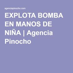 EXPLOTA BOMBA EN MANOS DE NIÑA | Agencia Pinocho