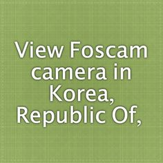 View Foscam camera in Korea, Republic Of, -