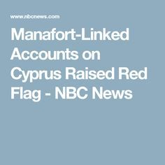 Manafort-Linked Accounts on Cyprus Raised Red Flag - NBC News