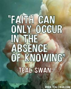 """Faith can only occur in the absence of knowing."" Quote by Teal Swan (The Spiritual Catalyst)"