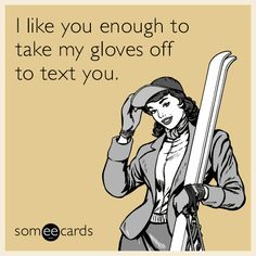 Free and Funny Flirting Ecard: I like you enough to take my gloves off to text you. Create and send your own custom Flirting ecard. Funny Qoutes, Funny Memes, Hilarious, Jokes, Writing A Term Paper, Paper Writing Service, Skiing Quotes, What Do You Feel, Flirting Tips For Girls