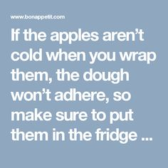 If the apples aren't cold when you wrap them, the dough won't adhere, so make sure to put them in the fridge before you start on the dough for this apple dumplings recipe. For added texture and more fall flavors, stuff 1 Tbsp. cranberries, raisins, or pecans into the space where the apple cores used to be.