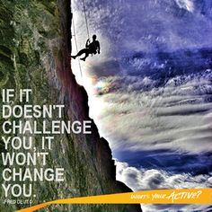 If it doesn't challenge you it won't change you!