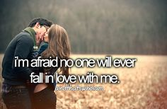 Really afraid. How could someone fall in live with me anyways? I'm not special, I'm just me