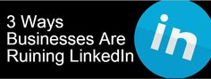 3 Ways Businesses Are Ruining LinkedIn [INFOGRAPHIC]