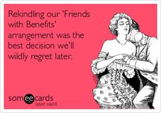 For the on-again off-again friend with benefits in your life.  Rekindling our 'Friends with Benefits' arrangement was the best decision we'll wildly regret later.  -- someecard -- ecard - flirting - love - funny -