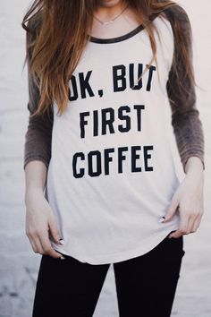 Ok, But First Coffee  Looks like one of my other shirts about coffee! lol
