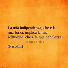 ~My independence, that is my strength, implies my loneliness, that is my weakness.~ Pasolini