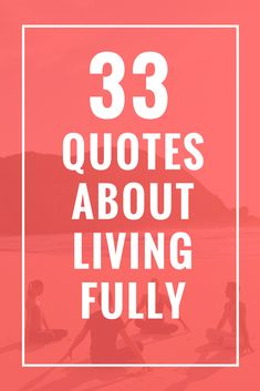33 Quotes About Living Fully