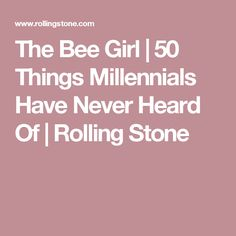The Bee Girl | 50 Things Millennials Have Never Heard Of | Rolling Stone