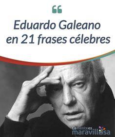 Eduardo Galeano en 21 frases célebres Hace poco más de un año que se fue un #escritor enorme, Eduardo Galeano. A través de su #palabra, que se cuela como si fuera agua por la #conciencia de todo el que tiene la fortuna de leer algo de su legado, #Galeano logra despertar nuestras emociones con una #melodía que hace que el tránsito entre sueño y vigilia sea un estado, cuanto menos, hermoso. #Emociones