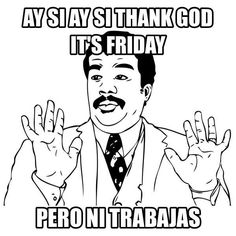 pero ni trabajas, to all the fucking idiots who post friday shit on facebook