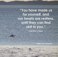 You have made us for yourself, and our hearts are restless until they can find rest in you.  - Augustine of Hippo