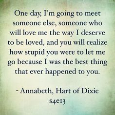 One day, I'm going to meet someone else, someone who will love me the way I deserve to be loved, and you will realize how stupid you were to let me go because I was the best thing that ever happened to you.