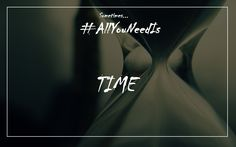 Sometime...all you need is...time