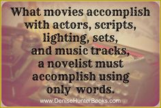 What movies accomplish with actors, scripts, lighting, sets, and music tracks, a novelist must accomplish using only words.