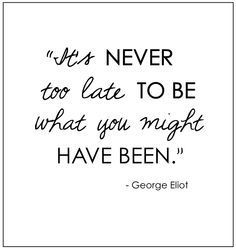 It's NEVER too late TO BE what you might HAVE BEEN.