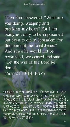 """Then Paul answered, """"What are you doing, weeping and breaking my heart? For I amready not only to be imprisoned but even to die in Jerusalem for the name of the Lord Jesus.""""  And since he would not be persuaded, we ceased and said, """"Let the will of the Lord bedone.""""(Acts 21:13-14, ESV)21:13その時パウロは答えた、「あなたがたは、泣いたり、わたしの心をくじいたりして、いったい、どうしようとするのか。わたしは、主イエスの名のためなら、エルサレムで縛られるだけでなく、死ぬことをも覚悟しているのだ」。 21:14こうして、パウロが勧告を聞きいれてくれないので、わたしたちは「主のみこころが行われますように」と言っただけで、それ以上、何も言わなかった。(口語訳)"""