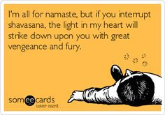I'm all for namaste, but if you interrupt shavasana, the light in my heart will strike down upon you with great vengeance and fury.