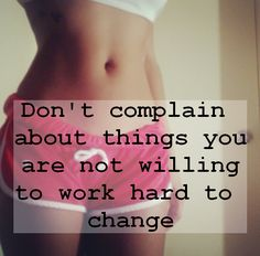 I know I need to stop complaining if I am not willing to do something to change it!