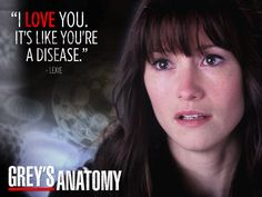 """I love you, it's like you're a disease."" - Lexie"