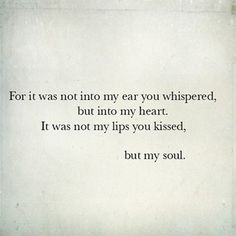 For it was not into my ear you whispered, but into my heart. It was not my lips you kissed, but my soul.