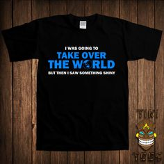 Funny Geek T-shirt Nerd Awesome Joke Gift Tshirt Tee Shirt I Was Going To Take Over The World But Then I Saw Something Shiny College Humor