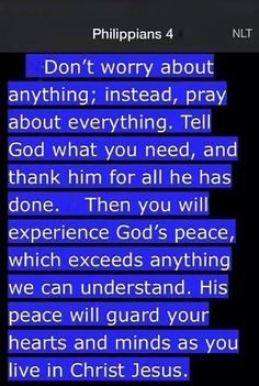 Philippians 4:6-7 (NLT) - Don't worry about anything; instead, pray about everything. Tell God what you need, and thank him for all he has done.  Then you will experience God's peace, which exceeds anything we can understand. His peace will guard your hearts and minds as you live in Christ Jesus.