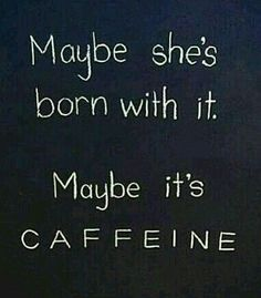 Maybe she's born with it. Maybe its caffeine